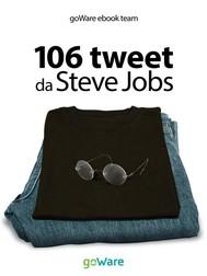 106 tweet da Steve Jobs sulla visione, il metodo, l'ambizione ...liberamente rielaborati - copertina