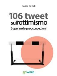 106 tweet sull'ottimismo. Superare le preoccupazioni - copertina