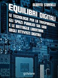 Equilibri digitali. Le tecnologie per la trasparenza, gli spazi pubblici sul web e le battaglie libertarie degli attivisti digitali - copertina