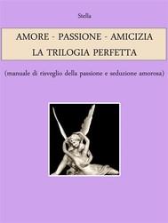 AMORE - PASSIONE - AMICIZIA: LA TRILOGIA PERFETTA (manuale di risveglio della passione e seduzione amorosa) - copertina