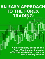 AN EASY APPROACH TO THE FOREX TRADING - An introductory guide on the Forex Trading and the most effective strategies to work in the currency market. - copertina