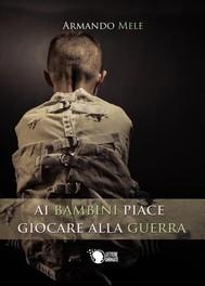 Ai bambini piace giocare alla guerra - copertina