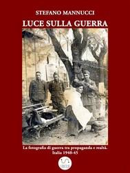 Luce sulla guerra. La fotografia di guerra tra propaganda e realtà. Italia 1940-45 - copertina