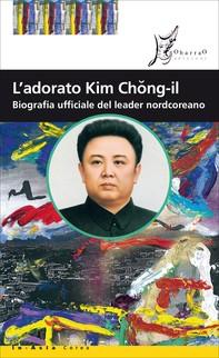 L'adorato Kim Chong-il - Librerie.coop