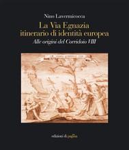 La via Egnazia itinerario di identità europea. Alle origini del Corridoio VIII - copertina