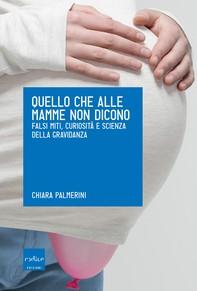Quello che alle mamme non dicono. Falsi miti, curiosità e scienza della gravidanza - Librerie.coop