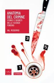 Anatomia del crimine. Storie e segreti delle scienze forensi - copertina