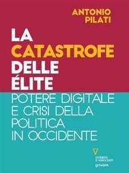 La catastrofe delle élite. Potere digitale e crisi della politica in Occidente - copertina