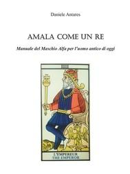 AMALA COME UN RE. Manuale del Maschio Alfa per l'uomo antico di oggi - copertina