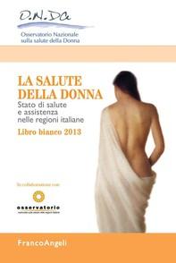 La salute della donna. Stato di salute e assistenza nelle regioni italiane. Libro Bianco 2013 - Librerie.coop