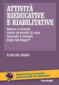 Attività rieducative e riabilitative. Natura e animali come strumenti di cura secondo il metodo Elide Del Negro ® - copertina