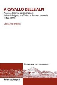 A cavallo delle Alpi. Ascese, declini e collaborazioni dei ceti dirigenti tra Ticino e Svizzera centrale (1400-1600) - copertina