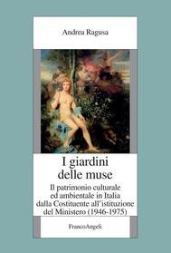 I giardini delle Muse. Il patrimonio culturale ed ambientale in Italia dalla Costituente all'istituzione del Ministero (1946-1975) - copertina