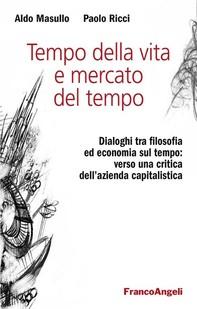 Tempo della vita e mercato del tempo. Dialoghi tra filosofia ed economia sul tempo: verso una critica dell'azienda capitalistica - Librerie.coop