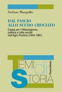 Dal fascio allo scudo crociato. Cassa per il Mezzogiorno, politica e lotte sociali nell'Agro Pontino (1944-1961) - Librerie.coop
