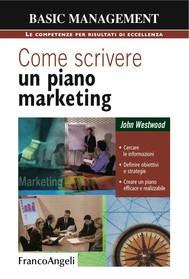 Come scrivere un piano marketing. Cercare le informazioni, definire obiettivi e strategie, creare un piano efficace e realizzabile - copertina