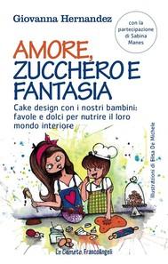 Amore, zucchero e fantasia. Cake design con i nostri bambini: favole e dolci per nutrire il loro mondo interiore - copertina