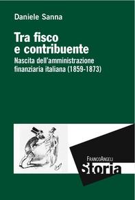 Tra fisco e contribuente. Nascita dell'amministrazione finanziaria italiana (1859-1873) - Librerie.coop