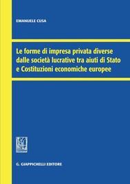 Le forme di impresa privata diverse dalle società lucrative tra aiuti di Stato e Costituzioni economiche europee - copertina