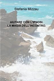 AIUTARE CON L'IPNOSI. LA MAGIA DELL'INCONTRO. - copertina
