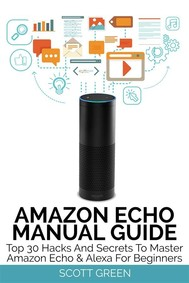 Amazon Echo Manual Guide : Top 30 Hacks And Secrets To Master Amazon Echo & Alexa For Beginners - copertina
