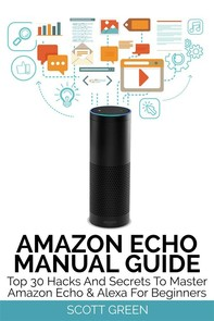 Amazon Echo Manual Guide : Top 30 Hacks And Secrets To Master Amazon Echo & Alexa For Beginners - Librerie.coop