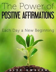The Power of Positive Affirmations: Each Day a New Beginning - Librerie.coop
