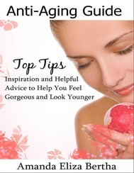 Anti-Aging Guide Top Tips:Inspiration and Helpful Advice to Help You Feel Gorgeous and Look Younger  - copertina