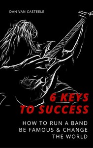 6 Keys to Success: How to Run a Band, Be Famous and Change the World - copertina