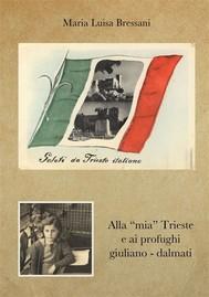 """Alla """"mia"""" Trieste e ai profughi giuliano - dalmati - copertina"""