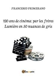 120 ans de cinéma: par les frères Lumière en 50 nuances de gris - copertina