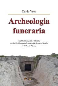 Archeologia funeraria. Architettura riti e liturgie nella Sicilia sudorientale del Bronzo medio (1450-1250 a.C.) - copertina