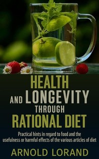 Health and Longevity through Rational Diet - Practical hints in regard to food and the usefulness or harmful effects of the vari - Librerie.coop