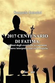 2017 Centenario di Fatima. Ipotesi degli eventi che accadranno e nuove interpretazioni escatologiche - copertina