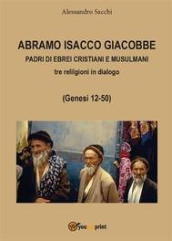 Abramo Isacco e Giacobbe. Padri di ebrei, cristiani e musulmani - copertina