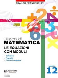 Lezioni di matematica 12 - Le Equazioni con Moduli - copertina