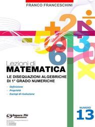 Lezioni di matematica 13 - Le Disequazioni Algebriche di Primo Grado - copertina