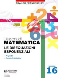 Lezioni di matematica 16 - Le Disequazioni Esponenziali - copertina