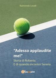 Adesso applaudite me! Storia di Roberta. E di quando incontrò Serena. - copertina