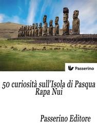 50 curiosità sull'isola di Pasqua - Rapa Nui - copertina