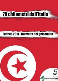 70 chilometri dall'Italia. Tunisia 2011, la rivolta del gelsomino - copertina
