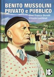 Benito Mussolini privato e pubblico - Da Dovia 1883 a piazzale Loreto a Milano 1945 - copertina