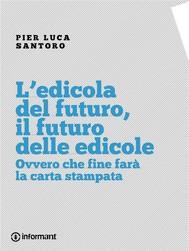L'edicola del futuro, il futuro delle edicole. Ovvero che fine farà la carta stampata - copertina