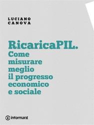 RicaricaPIL. Come misurare meglio il progresso economico e sociale - copertina