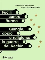 Fucili contro Burma. Giungla, oppio e religione: la guerra dei Kachin - copertina