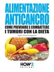ALIMENTAZIONE ANTICANCRO. Come Prevenire e Combattere i Tumori con la Dieta - copertina