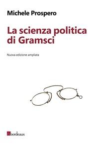 La scienza politica di Gramsci. Nuova edizione ampliata - copertina