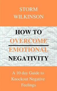 How to Overcome Emotional Negativity A 10 day Guide to Knockout Negative Feelings - Librerie.coop