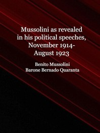 Mussolini as revealed in his political speeches, November 1914-August 1923 - Librerie.coop