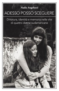 Adesso posso scegliere. Dittatura, identità e memoria nelle vite di quattro donne sudamericane - Librerie.coop